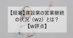 【経審】建設業の営業継続の状況(W2)とは?【W評点】